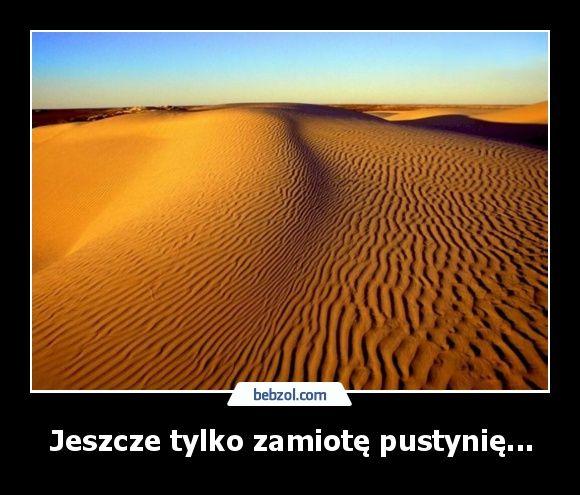 Jeszcze tylko zamiotę pustynię...